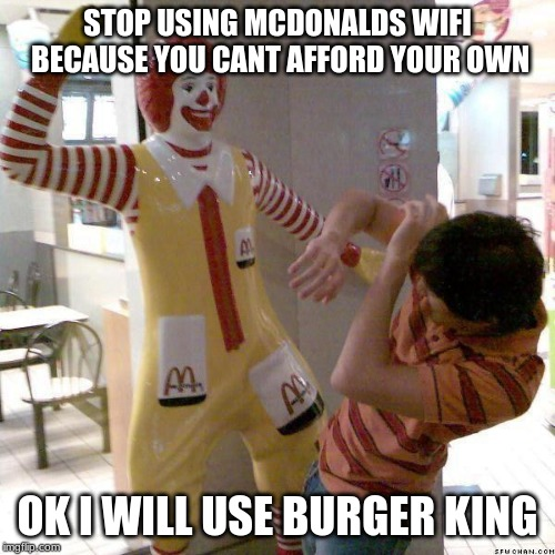 McDonald slap | STOP USING MCDONALDS WIFI BECAUSE YOU CANT AFFORD YOUR OWN OK I WILL USE BURGER KING | image tagged in mcdonald slap | made w/ Imgflip meme maker