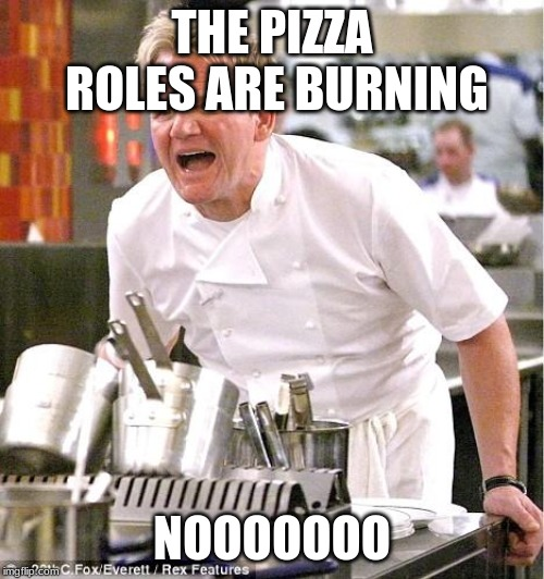 Chef Gordon Ramsay |  THE PIZZA ROLES ARE BURNING; NOOOOOOO | image tagged in memes,chef gordon ramsay | made w/ Imgflip meme maker