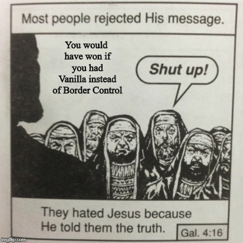 They hated jesus because he told them the truth | You would have won if you had Vanilla instead of Border Control | image tagged in they hated jesus because he told them the truth | made w/ Imgflip meme maker