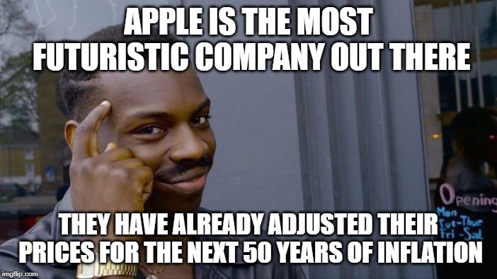 Roll Safe Think About It Meme | APPLE IS THE MOST FUTURISTIC COMPANY OUT THERE THEY HAVE ALREADY ADJUSTED THEIR PRICES FOR THE NEXT 50 YEARS OF INFLATION | image tagged in memes,roll safe think about it | made w/ Imgflip meme maker