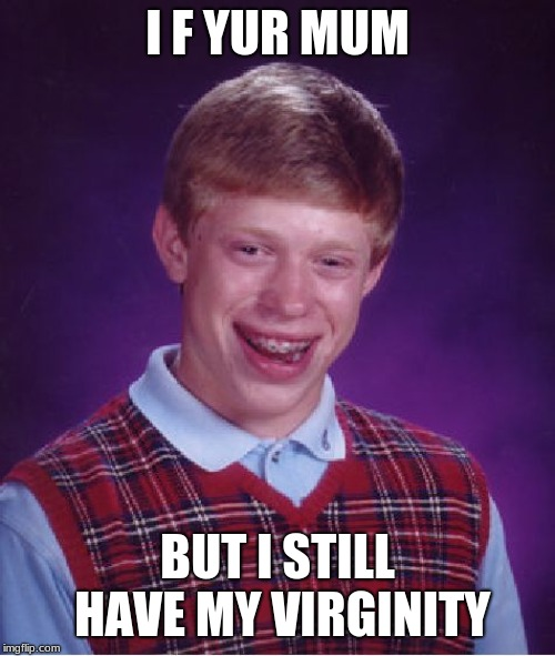 Bad Luck Brian Meme | I F YUR MUM BUT I STILL HAVE MY VIRGINITY | image tagged in memes,bad luck brian | made w/ Imgflip meme maker