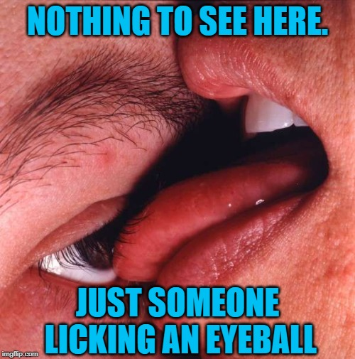 I scream, you scream, we all scream after having seen this. |  NOTHING TO SEE HERE. JUST SOMEONE LICKING AN EYEBALL | image tagged in eyeball lick,nixieknox,memes | made w/ Imgflip meme maker