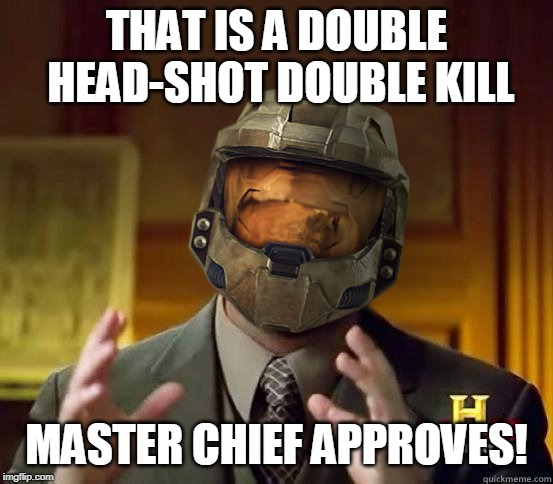 alien halo | THAT IS A DOUBLE HEAD-SHOT DOUBLE KILL MASTER CHIEF APPROVES! | image tagged in alien halo | made w/ Imgflip meme maker