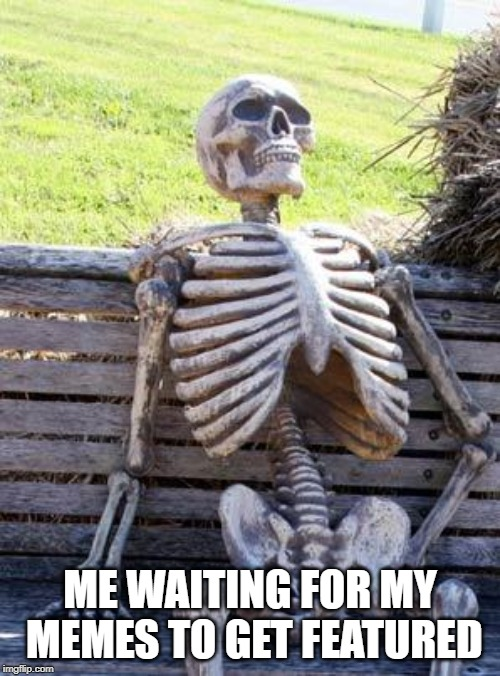 It's a thing at times. | ME WAITING FOR MY MEMES TO GET FEATURED | image tagged in memes,waiting skeleton | made w/ Imgflip meme maker