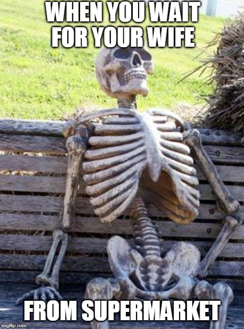 Waiting Skeleton Meme | WHEN YOU WAIT FOR YOUR WIFE FROM SUPERMARKET | image tagged in memes,waiting skeleton | made w/ Imgflip meme maker