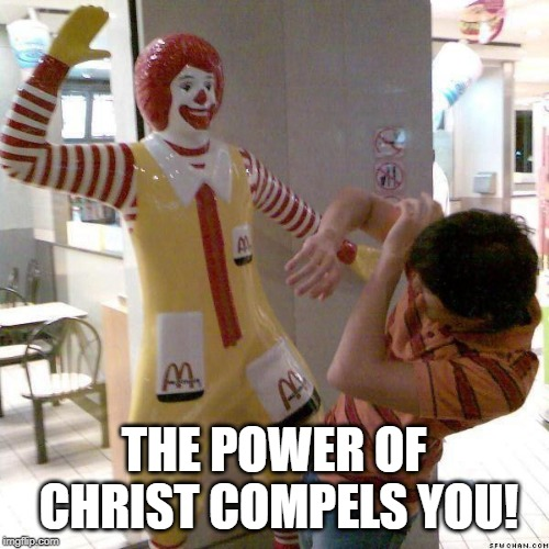 McDonald slap | THE POWER OF CHRIST COMPELS YOU! | image tagged in mcdonald slap | made w/ Imgflip meme maker