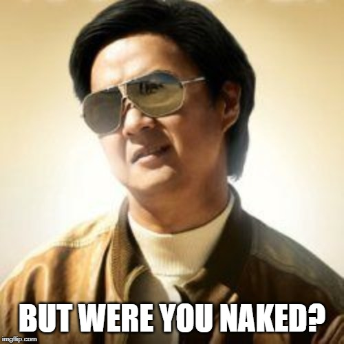 But did you die? | BUT WERE YOU NAKED? | image tagged in but did you die | made w/ Imgflip meme maker