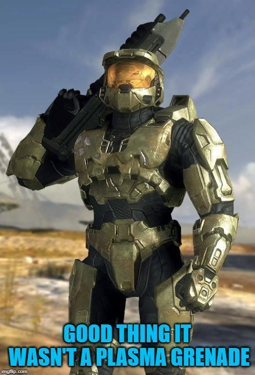 master chief | GOOD THING IT WASN'T A PLASMA GRENADE | image tagged in master chief | made w/ Imgflip meme maker