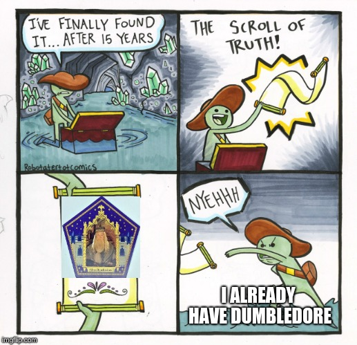 The Scroll Of Truth Meme | I ALREADY HAVE DUMBLEDORE | image tagged in memes,the scroll of truth | made w/ Imgflip meme maker