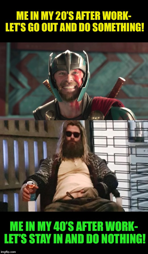 From Thor to bore... |  ME IN MY 20'S AFTER WORK- LET'S GO OUT AND DO SOMETHING! ME IN MY 40'S AFTER WORK- LET'S STAY IN AND DO NOTHING! | image tagged in thor ragnarok,fat,thor,real life,work,funny memes | made w/ Imgflip meme maker