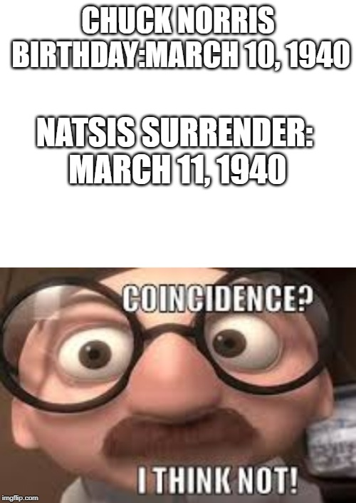 CHUCK NORRIS BIRTHDAY:MARCH 10, 1940 NATSIS SURRENDER: MARCH 11, 1940 | image tagged in blank white template | made w/ Imgflip meme maker