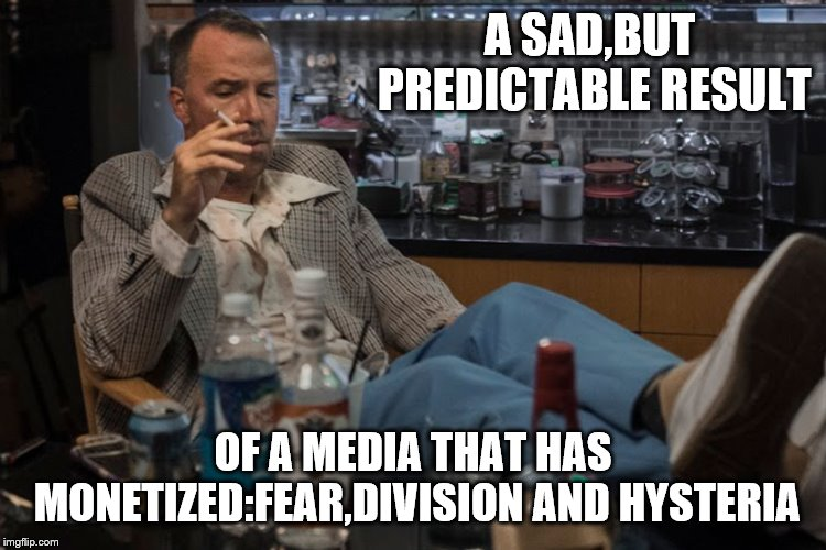 A SAD,BUT PREDICTABLE RESULT OF A MEDIA THAT HAS MONETIZED:FEAR,DIVISION AND HYSTERIA | made w/ Imgflip meme maker
