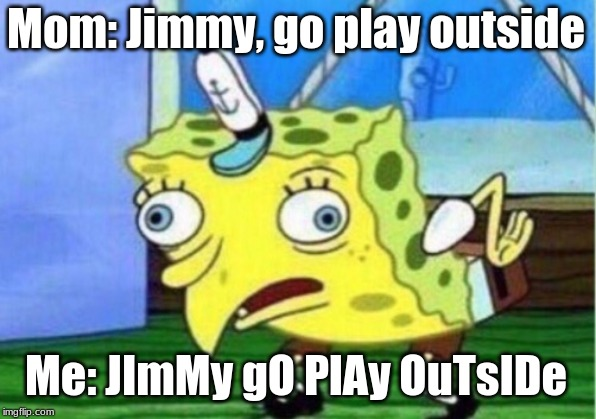 Mocking Spongebob Meme | Mom: Jimmy, go play outside Me: JImMy gO PlAy OuTsIDe | image tagged in memes,mocking spongebob | made w/ Imgflip meme maker
