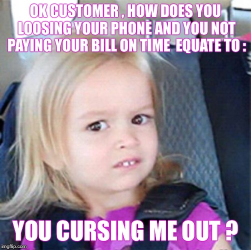Confused Little Girl | OK CUSTOMER , HOW DOES YOU LOOSING YOUR PHONE AND YOU NOT PAYING YOUR BILL ON TIME  EQUATE TO : YOU CURSING ME OUT ? | image tagged in confused little girl,customer service,annoying customers,funny face | made w/ Imgflip meme maker