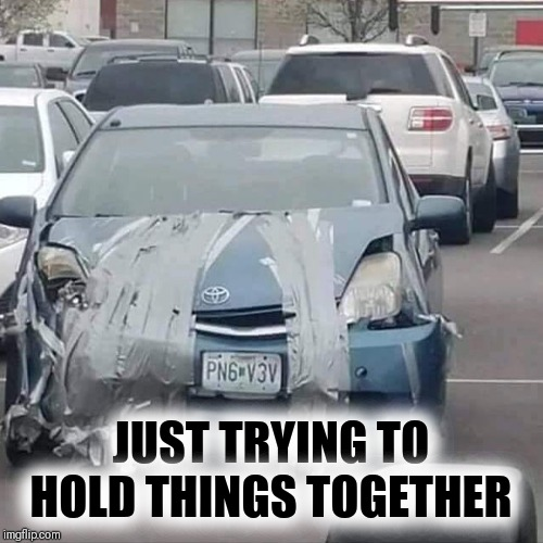 The Struggle is Real | JUST TRYING TO HOLD THINGS TOGETHER | image tagged in hold on,duct tape,cars | made w/ Imgflip meme maker