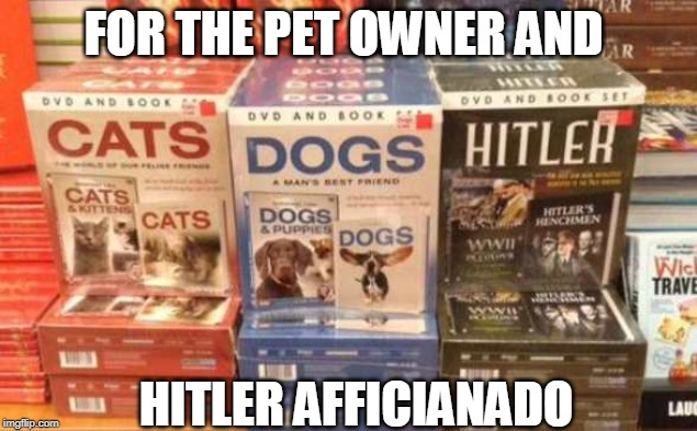 sort of a weird assortment here | FOR THE PET OWNER AND HITLER AFFICIANADO | image tagged in hitler,adolf hitler,cats,dogs,funny memes | made w/ Imgflip meme maker