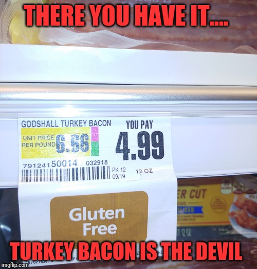 I knew there was evil at work... | THERE YOU HAVE IT.... TURKEY BACON IS THE DEVIL | image tagged in turkey bacon,bacon,pure evil | made w/ Imgflip meme maker
