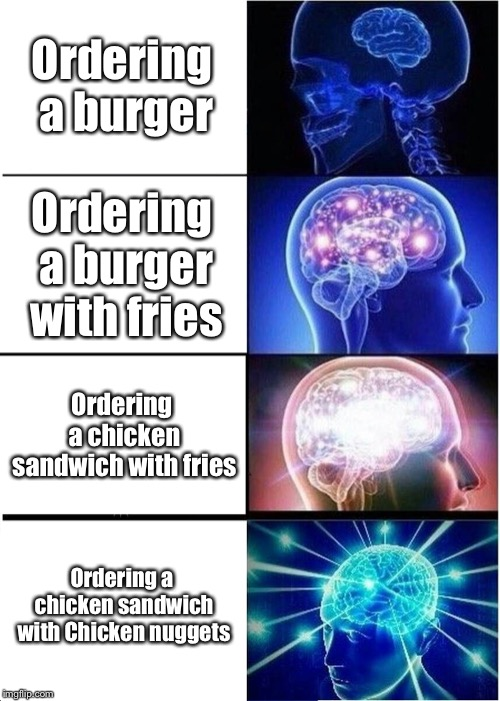 Expanding Brain Meme | Ordering a burger Ordering a burger with fries Ordering a chicken sandwich with fries Ordering a chicken sandwich with Chicken nuggets | image tagged in memes,expanding brain | made w/ Imgflip meme maker