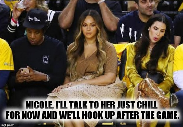 CAN I LIVE‼ | NICOLE, I'LL TALK TO HER JUST CHILL FOR NOW AND WE'LL HOOK UP AFTER THE GAME. | image tagged in jay z,beyonce,married with children | made w/ Imgflip meme maker