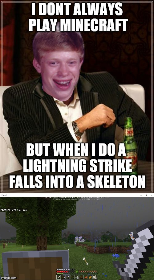 lightning strike | I DONT ALWAYS PLAY MINECRAFT BUT WHEN I DO A LIGHTNING STRIKE FALLS INTO A SKELETON | image tagged in stay unlucky my friend,lightning strike,memes,funny,minecraft,skeleton | made w/ Imgflip meme maker
