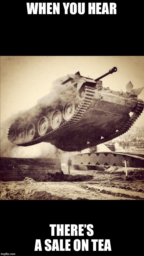 Tanks away | WHEN YOU HEAR THERE'S A SALE ON TEA | image tagged in tanks away | made w/ Imgflip meme maker
