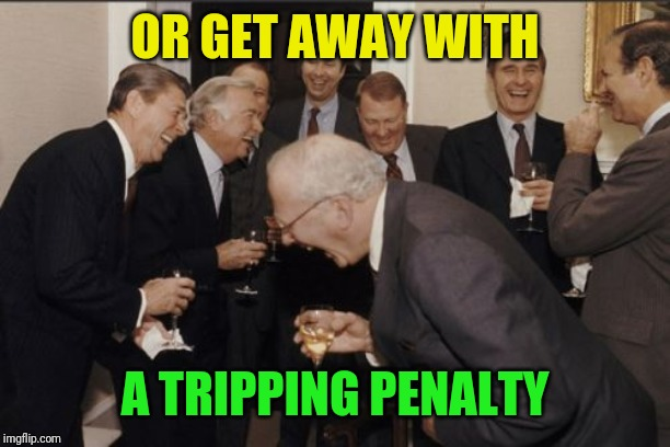 Laughing Men In Suits Meme | OR GET AWAY WITH A TRIPPING PENALTY | image tagged in memes,laughing men in suits | made w/ Imgflip meme maker