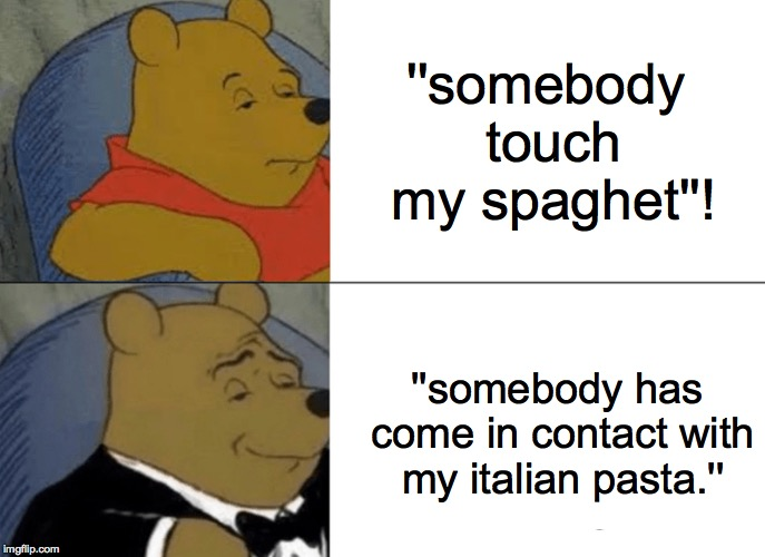Tuxedo Winnie The Pooh Meme | ''somebody touch my spaghet''! ''somebody has come in contact with my italian pasta.'' | image tagged in memes,tuxedo winnie the pooh | made w/ Imgflip meme maker
