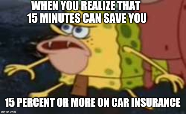 Spongegar Meme | WHEN YOU REALIZE THAT 15 MINUTES CAN SAVE YOU 15 PERCENT OR MORE ON CAR INSURANCE | image tagged in memes,spongegar | made w/ Imgflip meme maker