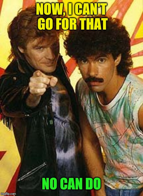 hall and oates | NOW, I CAN'T GO FOR THAT NO CAN DO | image tagged in hall and oates | made w/ Imgflip meme maker