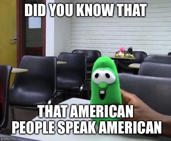 DID YOU KNOW THAT THAT AMERICAN PEOPLE SPEAK AMERICAN | image tagged in did you know sml version | made w/ Imgflip meme maker