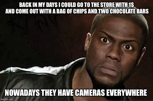 Kevin Hart Meme | BACK IN MY DAYS I COULD GO TO THE STORE WITH 1$ AND COME OUT WITH A BAG OF CHIPS AND TWO CHOCOLATE BARS NOWADAYS THEY HAVE CAMERAS EVERYWHER | image tagged in memes,kevin hart | made w/ Imgflip meme maker