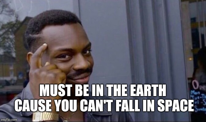 Clever Guy | MUST BE IN THE EARTH CAUSE YOU CAN'T FALL IN SPACE | image tagged in clever guy | made w/ Imgflip meme maker