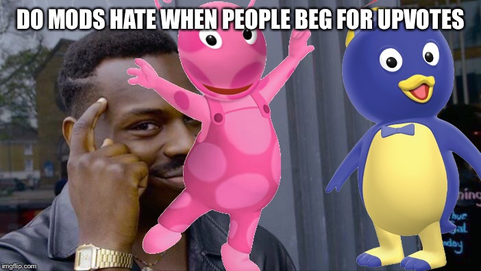 Do mods hate people who beg for upvotes? And the Backyardigans were my childhood | DO MODS HATE WHEN PEOPLE BEG FOR UPVOTES | image tagged in imgflip mods,mods,upvotes,one does not simply,backyard | made w/ Imgflip meme maker