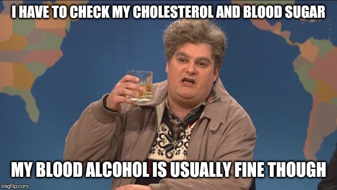 drunk uncle | I HAVE TO CHECK MY CHOLESTEROL AND BLOOD SUGAR MY BLOOD ALCOHOL IS USUALLY FINE THOUGH | image tagged in drunk uncle | made w/ Imgflip meme maker