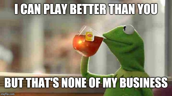 Kermit sipping tea | I CAN PLAY BETTER THAN YOU BUT THAT'S NONE OF MY BUSINESS | image tagged in kermit sipping tea | made w/ Imgflip meme maker
