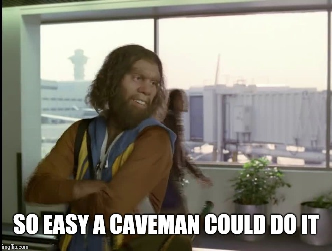 Gieco_Caveman | SO EASY A CAVEMAN COULD DO IT | image tagged in gieco_caveman | made w/ Imgflip meme maker