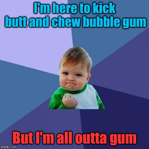 Bubble Gum |  I'm here to kick butt and chew bubble gum; But I'm all outta gum | image tagged in memes,success kid,funny,bubble gum | made w/ Imgflip meme maker