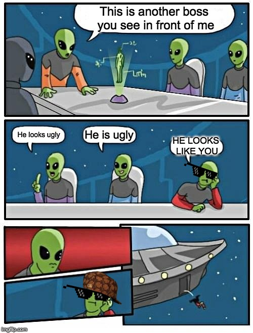Alien Meeting Suggestion | This is another boss you see in front of me He looks ugly He is ugly HE LOOKS LIKE YOU | image tagged in memes,alien meeting suggestion | made w/ Imgflip meme maker