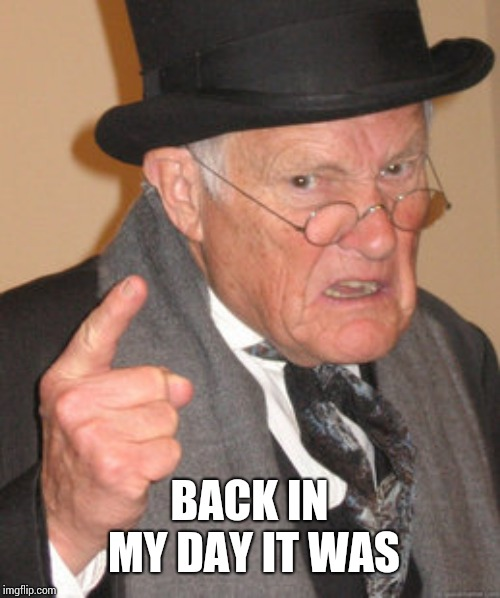 Back In My Day Meme | BACK IN MY DAY IT WAS | image tagged in memes,back in my day | made w/ Imgflip meme maker