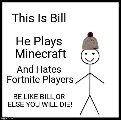 This Is A PSA To All Gamer Kids. |  This Is Bill; He Plays Minecraft; And Hates Fortnite Players; BE LIKE BILL,OR ELSE YOU WILL DIE! | image tagged in memes,be like bill | made w/ Imgflip meme maker