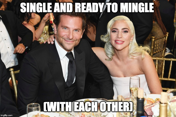 A Star Is Joined | SINGLE AND READY TO MINGLE (WITH EACH OTHER) | image tagged in bradley cooper,lady gaga | made w/ Imgflip meme maker