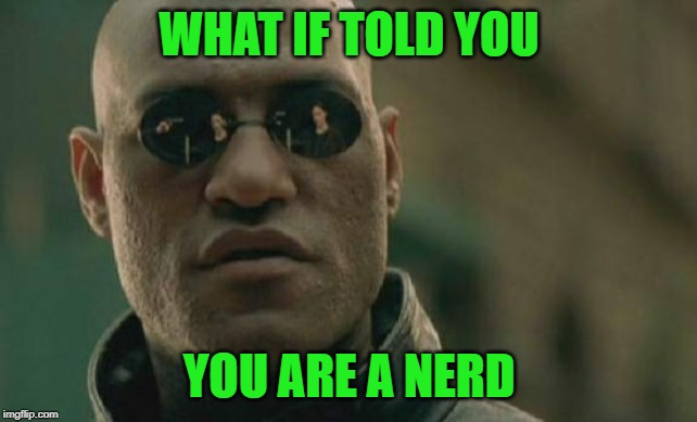 Matrix Morpheus Meme | WHAT IF TOLD YOU YOU ARE A NERD | image tagged in memes,matrix morpheus | made w/ Imgflip meme maker