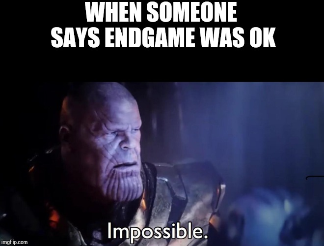 Thanos Impossible | WHEN SOMEONE SAYS ENDGAME WAS OK | image tagged in thanos impossible | made w/ Imgflip meme maker