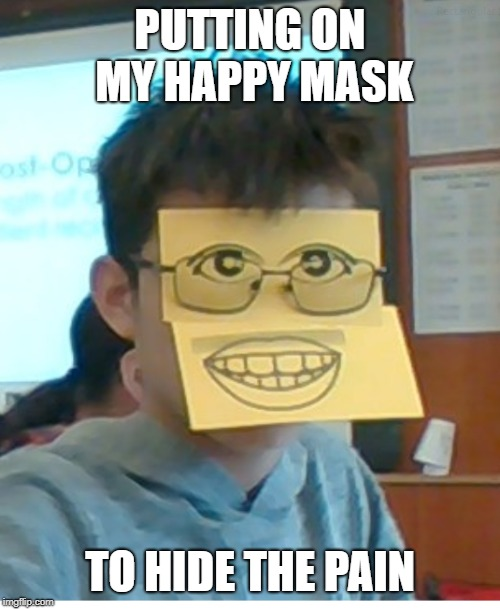 PUTTING ON MY HAPPY MASK TO HIDE THE PAIN | image tagged in ironic,funny,face | made w/ Imgflip meme maker