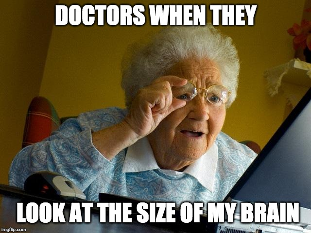 Grandma Finds The Internet |  DOCTORS WHEN THEY; LOOK AT THE SIZE OF MY BRAIN | image tagged in memes,grandma finds the internet | made w/ Imgflip meme maker