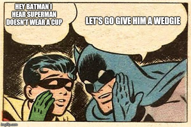 Batman and Robin |  LET'S GO GIVE HIM A WEDGIE; HEY BATMAN I HEAR SUPERMAN DOESN'T WEAR A CUP | image tagged in batman and robin | made w/ Imgflip meme maker