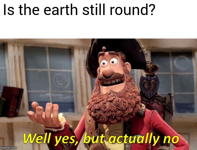 Well Yes, But Actually No Meme | Is the earth still round? | image tagged in memes,well yes but actually no | made w/ Imgflip meme maker