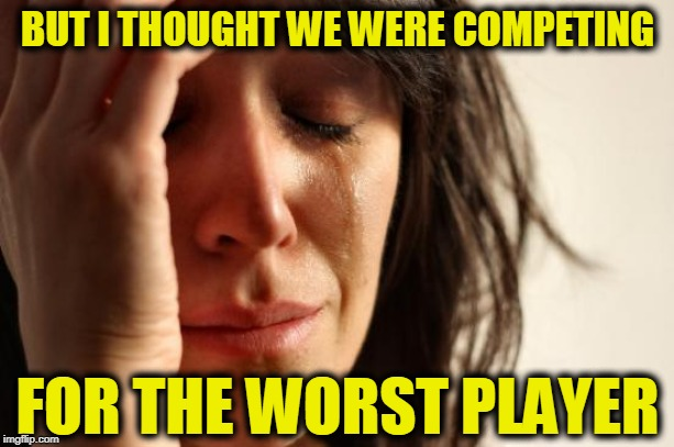 First World Problems Meme | BUT I THOUGHT WE WERE COMPETING FOR THE WORST PLAYER | image tagged in memes,first world problems | made w/ Imgflip meme maker