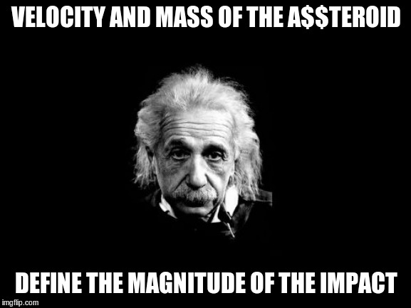 Albert Einstein 1 | VELOCITY AND MASS OF THE A$$TEROID DEFINE THE MAGNITUDE OF THE IMPACT | image tagged in memes,albert einstein 1 | made w/ Imgflip meme maker