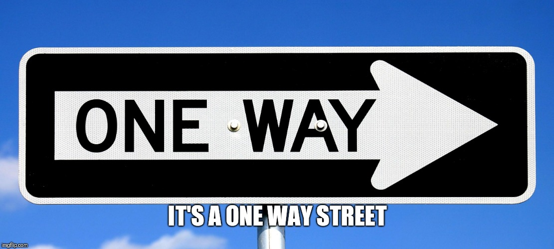 One Way | IT'S A ONE WAY STREET | image tagged in one way | made w/ Imgflip meme maker